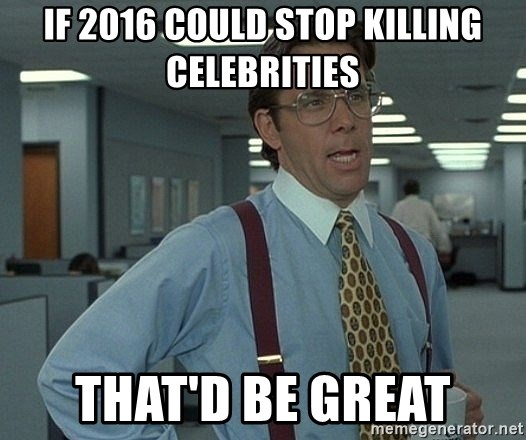 That'd be great guy - If 2016 could stop killing celebrities That'd be great