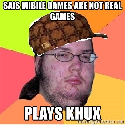 Scumbag nerd - sais mibile games are not real games plays khux