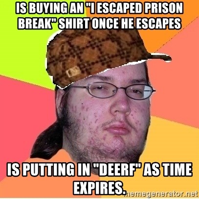 "Scumbag nerd - Is buying an ""I escaped Prison Break"" shirt once he escapes  Is putting in ""DEERF"" as time expires."