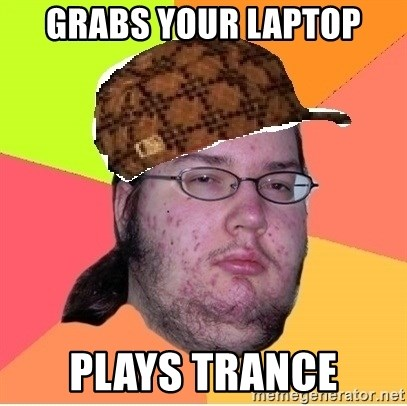 Scumbag nerd - Grabs your laptop plays trance
