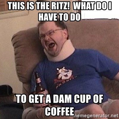 Fuming tourettes guy - This is the ritz!  What do I have to do  To get a dam cup of coffee