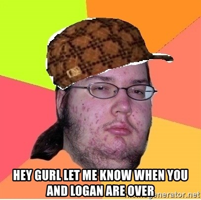 Scumbag nerd -  Hey gurl let me know when you and Logan are over