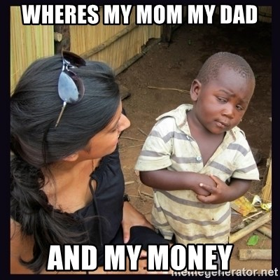 Skeptical third-world kid - wheres my mom my dad and my money