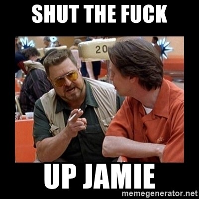 walter sobchak - Shut the fuck up Jamie