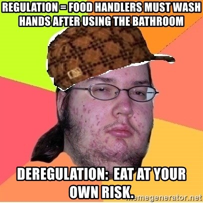 Scumbag nerd - Regulation = Food handlers must wash hands after using the bathroom Deregulation:  Eat at your own risk.