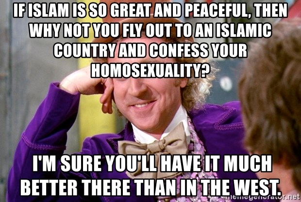 Willy Wonka - If Islam is so great and peaceful, then why not you fly out to an islamic country and confess your homosexuality?  I'm sure you'll have it much better there than in the west.