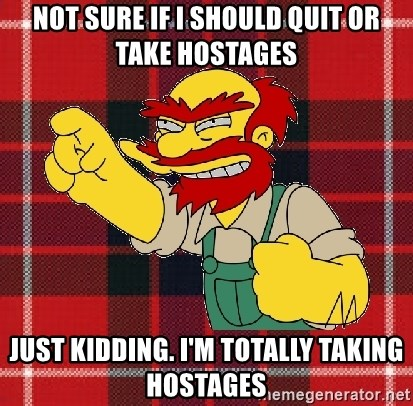 Angry Scotsman - Not sure if I should quit or take hostages Just kidding. I'm totally taking hostages
