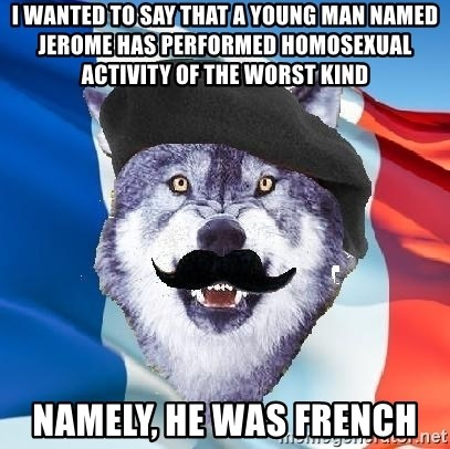 Monsieur Le Courage Wolf - i wanted to say that a young man named jerome has performed homosexual activity of the worst kind namely, he was french