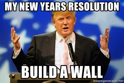 Trump Logic - my new years resolution  Build a wall