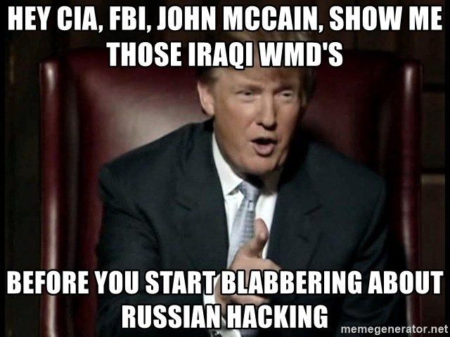 Donald Trump - Hey CIA, Fbi, john mccain, show me those iraqi wmd's before you start blabbering about Russian hacking