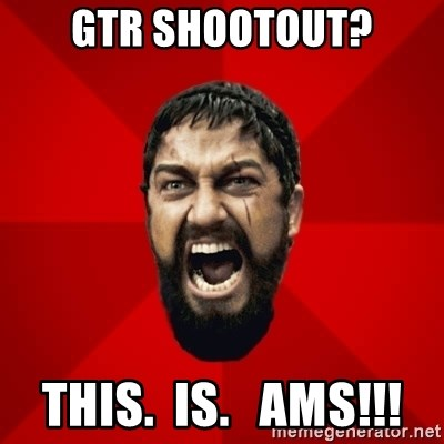 THIS IS SPARTAAA!!11!1 - Gtr shootout? This.  Is.   AMS!!!