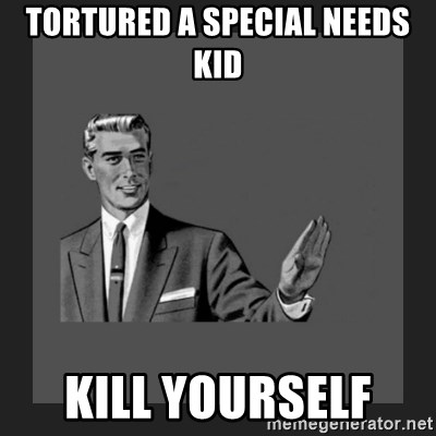 kill yourself guy blank - Tortured a special needs  kid Kill yourself