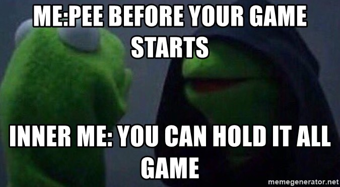 Evil kermit - me:pee before your game starts inner me: you can hold it all game