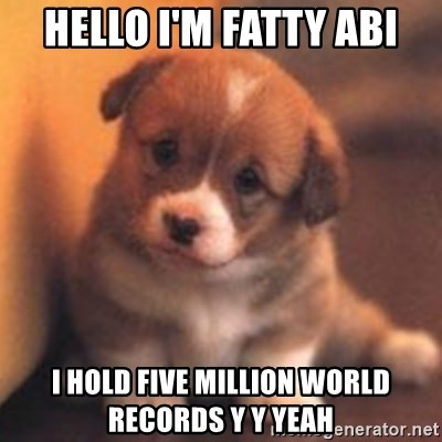 cute puppy - Hello I'm fatty Abi I hold five million world records y y yeah