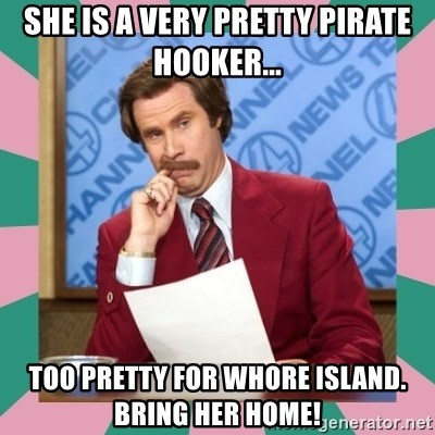 anchorman - She is a very pretty pirate hooker... Too pretty for Whore Island. Bring her home!