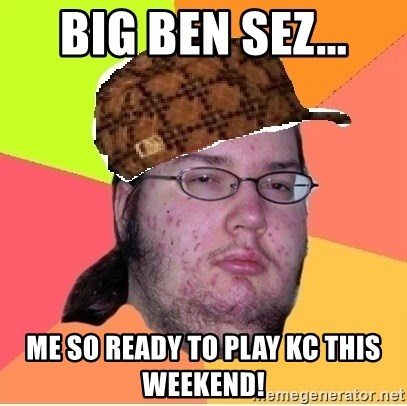 Scumbag nerd - Big Ben sez... Me so ready to play KC this weekend!