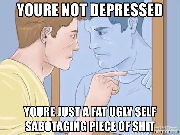 Youre Not Depressed Youre Just A Fat Ugly Self Sabotaging Piece Of
