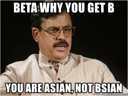 74620313 beta why you get b you are asian, not bsian typical indian dad