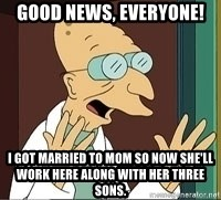 Professor Farnsworth - good news, everyone! I got married to Mom so now she'll work here along with her three sons.