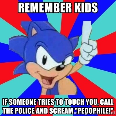 "Sonic Says - Remember kids If someone tries to touch you, call the police and scream ""PEDOPHILE!"""