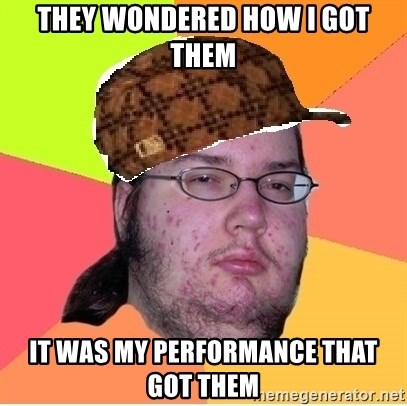 Scumbag nerd - They wondered how i got them It was my performance that got them