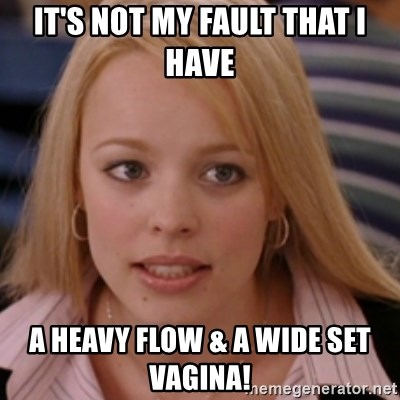 Its Not My Fault That I Have A Heavy Flow A Wide Set Vagina