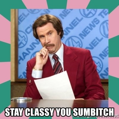 anchorman -  Stay classy you sumbitch