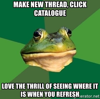 Foul Bachelor Frog - Make new thread, click catalogue love the thrill of seeing where it is when you refresh