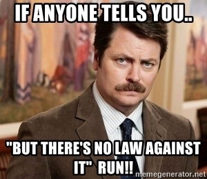 """Ron Swanson - If anyone tells you.. """"but there's no law against it""""  Run!!"""