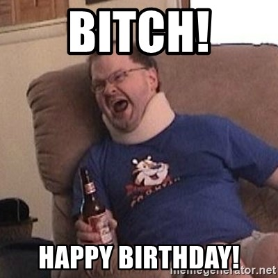 Fuming tourettes guy - BITCH! Happy birthday!