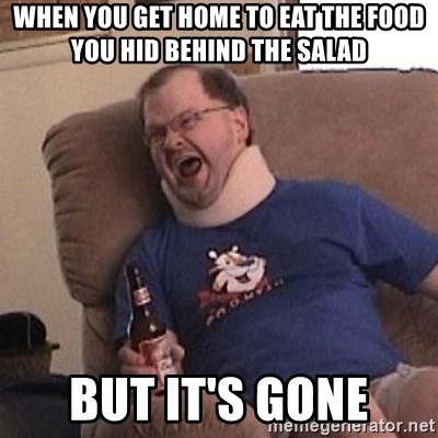 Fuming tourettes guy - When you get home to eat the food you hid behind the salad  But it's gone