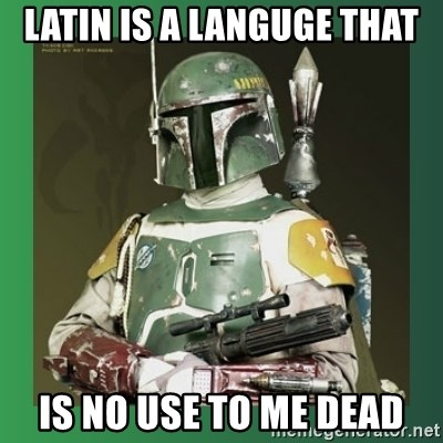 Boba Fett - latin is a languge that is no use to me dead