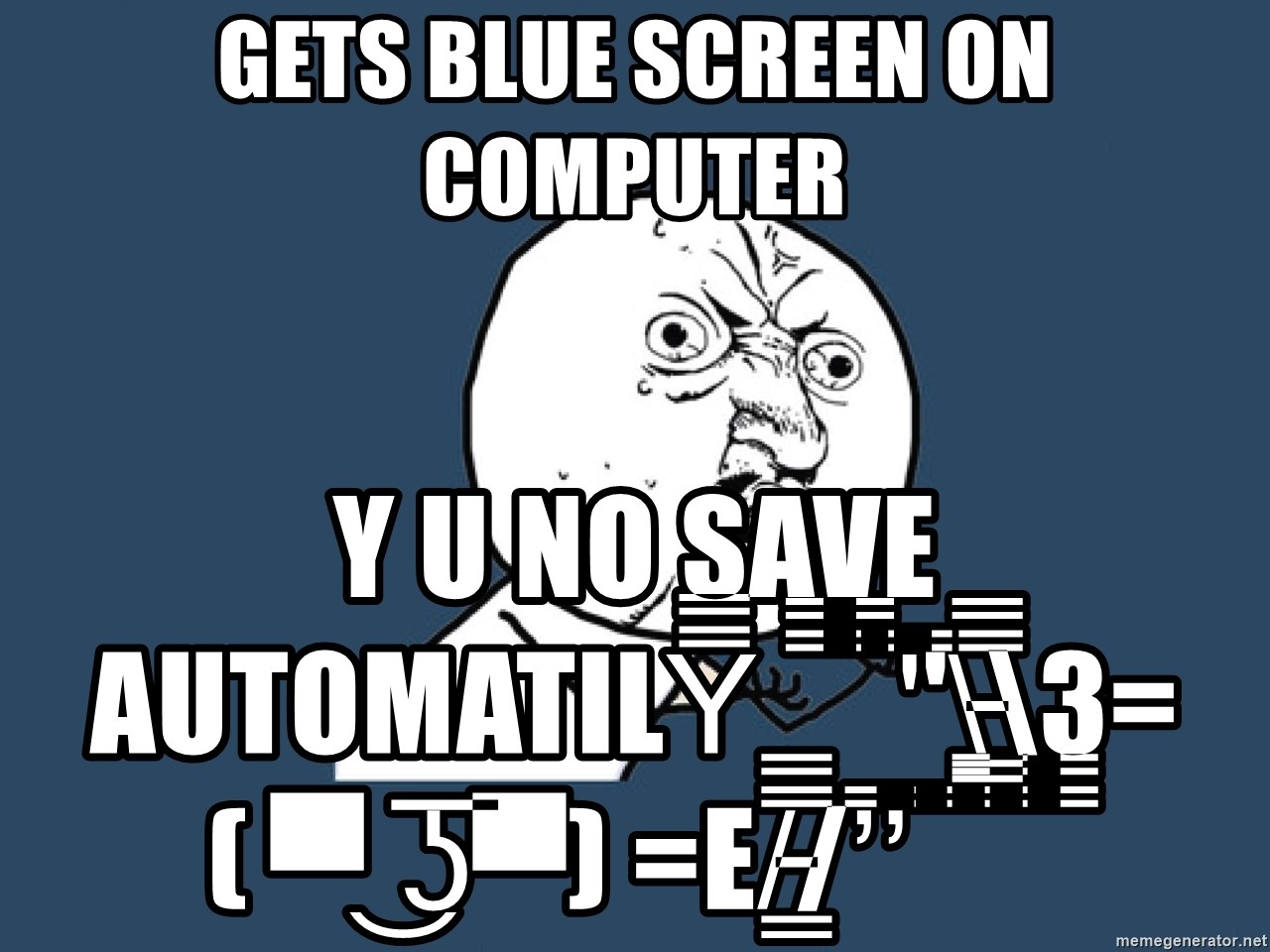 Gets Blue Screen On Computer Y U No Save Automatily