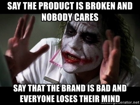 joker mind loss - Say the product is broken and nobody cares Say that the brand is bad and everyone loses their mind