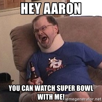 Fuming tourettes guy - Hey Aaron You can watch super bowl with me!