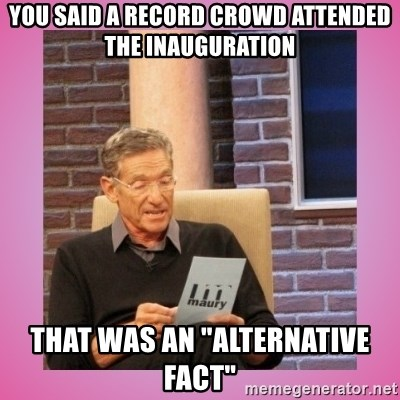 "MAURY PV - You said a record crowd attended the inauguration That was an ""alternative fact"""