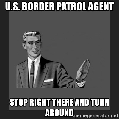 kill yourself guy blank - u.s. border patrol agent stop right there and turn around