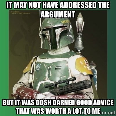 Boba Fett - it may not have addressed the argument but it was gosh darned good advice that was worth a lot to me