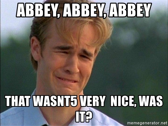Crying Man - Abbey, abbey, Abbey That wasnt5 very  nice, was it?
