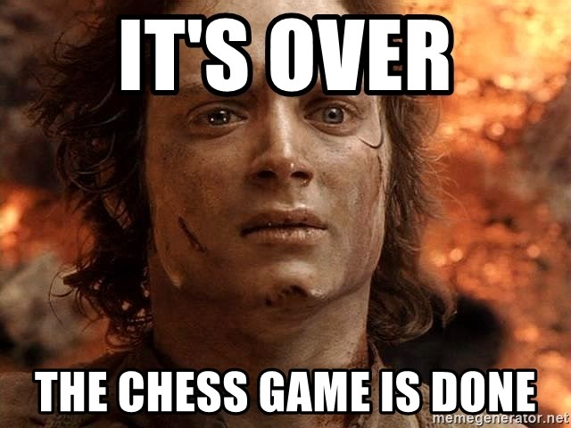 Frodo  - IT'S OVER THE CHESS GAME IS DONE