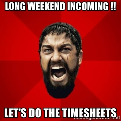 THIS IS SPARTAAA!!11!1 - LONG WEEKEND incoming !! LET'S DO THE TIMESHEETS