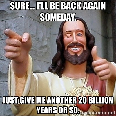Jesus - sure... I'll be back again someday. just give me another 20 billion years or so.