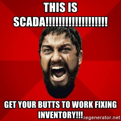 THIS IS SPARTAAA!!11!1 - This is SCADA!!!!!!!!!!!!!!!!!!! get your butts to work fixing inventory!!!