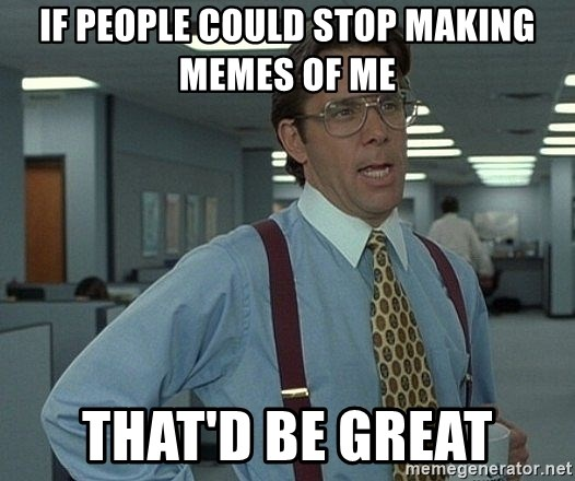 That'd be great guy - if people could stop making memes of me that'd be great