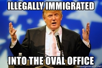 Trump Logic - illegally immigrated  into the oval office