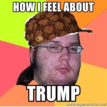Scumbag nerd - how i feel about trump