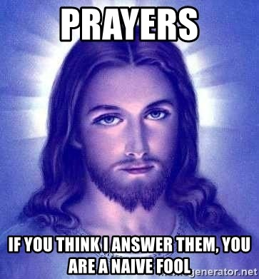 Jesus Christ - prayers if you think i answer them, you are a naive fool