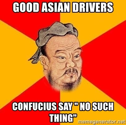 "Chinese Proverb - good asian drivers confucius say "" no such thing"""