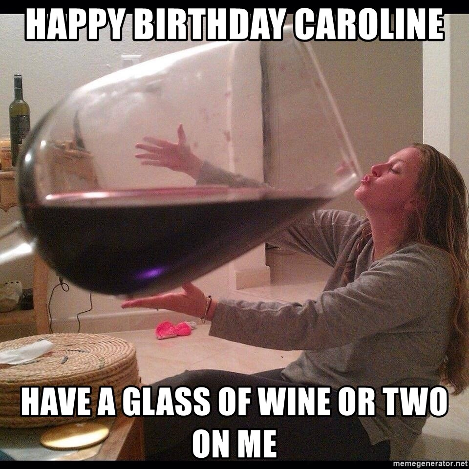 Happy Birthday Caroline Have A Glass Of Wine Or Two On Me Big Wine
