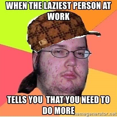 Scumbag nerd - When the laziest person at work  tells you  that you need to do more